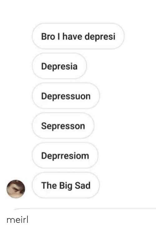 Sad, MeIRL, and Big: Bro I have depresi  Depresia  Depressuon  Sepresson  Deprresiom  The Big Sad meirl
