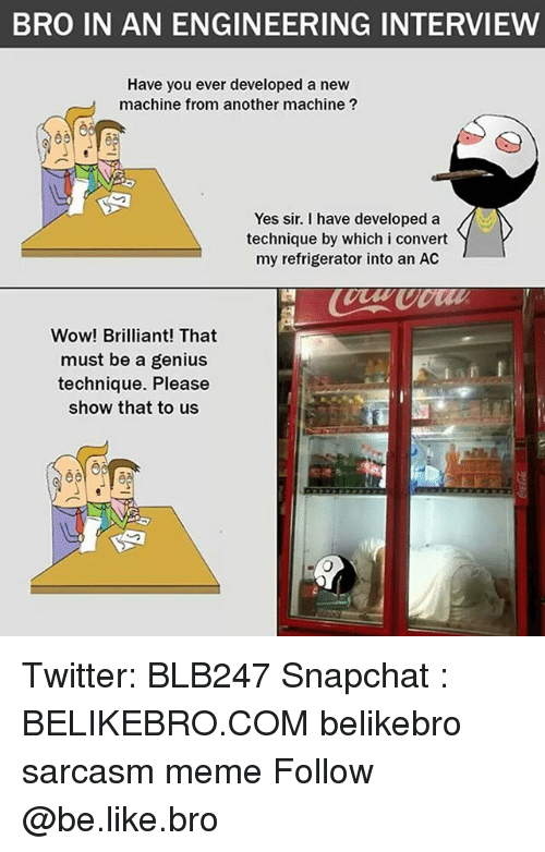 Convertable: BRO IN AN ENGINEERING INTERVIEW  Have you ever developed a new  machine from another machine ?  Yes sir. I have developed a  technique by which i convert  my refrigerator into an AC  Wow! Brilliant! That  must be a genius  technique. Please  show that to us Twitter: BLB247 Snapchat : BELIKEBRO.COM belikebro sarcasm meme Follow @be.like.bro