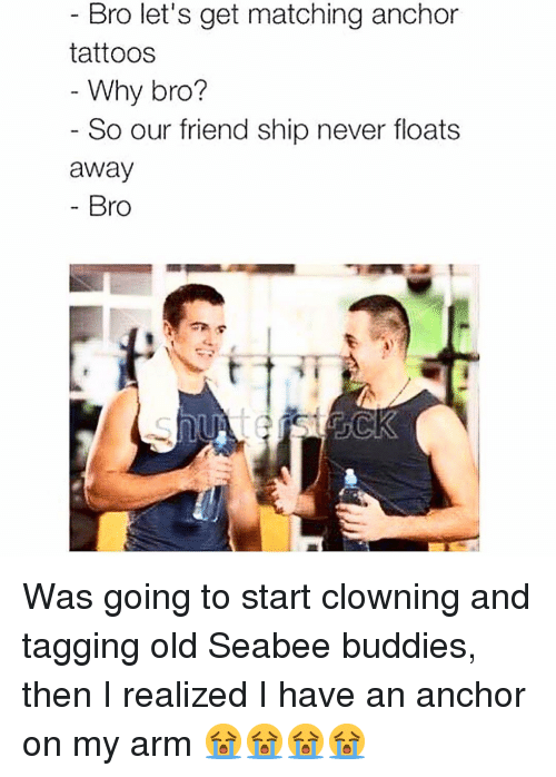 Memes, Tattoos, and Old: Bro let's get matching anchor  tattoos  Why bro?  So our friend ship never floats  away  Bro Was going to start clowning and tagging old Seabee buddies, then I realized I have an anchor on my arm 😭😭😭😭