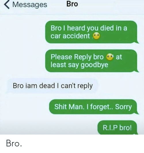 You Died: Bro  Messages  Bro I heard you died in a  car accident  at  Please Reply bro  least say goodbye  Bro iam dead I can't reply  Shit Man. I forget. Sorry  R.I.P bro! Bro.