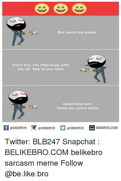 Be Like, Meme, and Memes: Bro, send me jokes  Sorry bro, I'm little busy with  my GF. Talk to you later  Good joke bro!  Send me some more  @DESIFUN 1 @DESIFUN口@DESIFUN-DESIFUN.COM Twitter: BLB247 Snapchat : BELIKEBRO.COM belikebro sarcasm meme Follow @be.like.bro