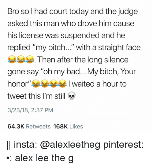"""Bad, Bitch, and Pinterest: Bro so l had court today and the judge  asked this man who drove him cause  his license was suspended and he  replied """"my bitch..."""" with a straight face  Then after the long silence  gone say """"oh my bad... My bitch, Your  honor""""부부부부 I waited a hour to  tweet this I'm still  3/23/18, 2:37 PM  64.3K Retweets 168K Likes 