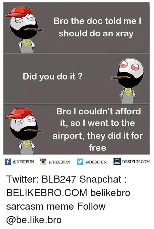 The Doc: Bro the doc told me I  should do an xray  Did you do it?  Bro I couldn't afford  it, so I went to the  airport, they did it for  free  DESIFUN.COM  @DESIFUN  @DESIFUN  @DESIFUN Twitter: BLB247 Snapchat : BELIKEBRO.COM belikebro sarcasm meme Follow @be.like.bro