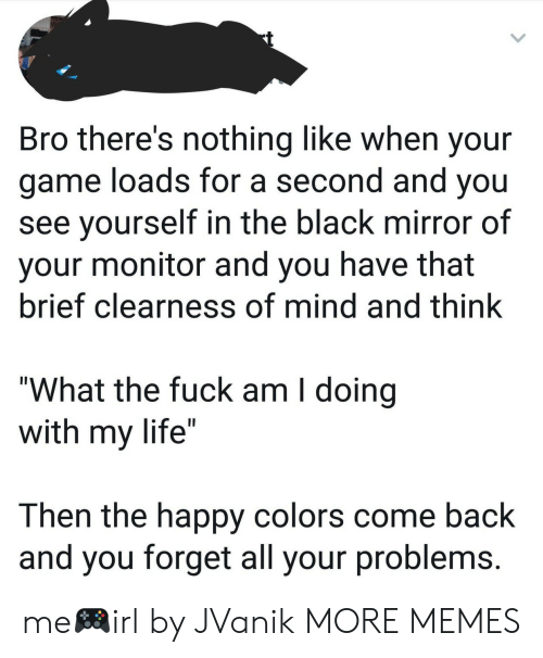 """Dank, Life, and Memes: Bro there's nothing like when your  game loads for a second and you  see yourself in the black mirror of  your monitor and you have that  brief clearness of mind and think  """"What the fuck am I doing  with my life""""  Then the happy colors come back  and you forget all your problems me🎮irl by JVanik MORE MEMES"""
