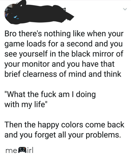 """Life, Black, and Fuck: Bro there's nothing like when your  game loads for a second and you  see yourself in the black mirror of  your monitor and you have that  brief clearness of mind and think  """"What the fuck am I doing  with my life""""  Then the happy colors come back  and you forget all your problems me🎮irl"""