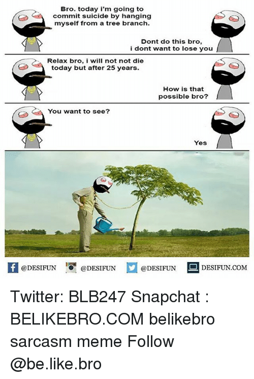 Be Like, Meme, and Memes: Bro. today i'm going to  commit suicide by hanging  myself from a tree branch  Dont do this bro,  i dont want to lose you  Relax bro, i will not not die  today but after 25 years.  How is that  possible bro?  You want to see?  Yes  @DESIFUN 10ㅐ @DESIFUN  @DESIFUN  DESIFUN.COMM Twitter: BLB247 Snapchat : BELIKEBRO.COM belikebro sarcasm meme Follow @be.like.bro