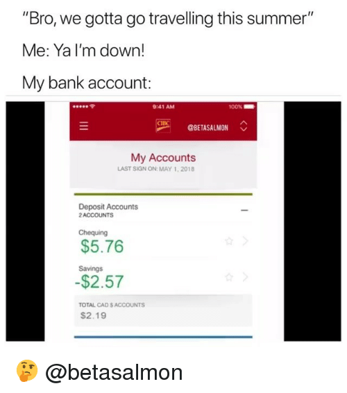 """May 1: """"Bro, we gotta go travelling this summer""""  Me: Ya I'm down!  My bank account:  令  9:41 AM  00%  OBETASALMON  My Accounts  LAST SIGN ON: MAY 1,2018  Deposit Accounts  2ACCOUNTS  Chequing  $5.76  Savings  $2.57  TOTAL CAD S ACCOUNTS  $2.19 🤔 @betasalmon"""