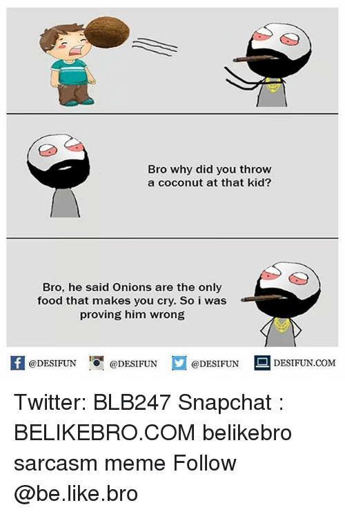 Be Like, Food, and Meme: Bro why did you throw  a coconut at that kid?  Bro, he said Onions are the only  food that makes you cry. So i was  proving him wrong  @DESIFUNDEIFUN  @DESIFUN  DESIFUN.COMM Twitter: BLB247 Snapchat : BELIKEBRO.COM belikebro sarcasm meme Follow @be.like.bro
