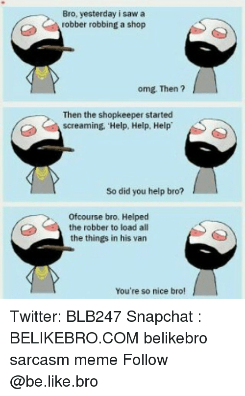 Vanning: Bro, yesterday i saw a  robber robbing a shop  omg Then ?  Then the shopkeeper started  screaming. Help, Help, Help  So did you help bro?  ofcourse bro. Helped  the robber to load all  the things in his van  You're so nice bro Twitter: BLB247 Snapchat : BELIKEBRO.COM belikebro sarcasm meme Follow @be.like.bro