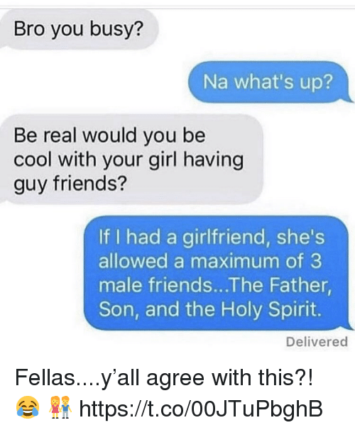 male friends: Bro you busy?  Na what's up?  Be real would you be  cool with your girl having  guy friends?  If I had a girlfriend, she's  allowed a maximum of 3  male friends...The Father  Son, and the Holy Spirit.  Delivered Fellas....y'all agree with this?! 😂 👫 https://t.co/00JTuPbghB