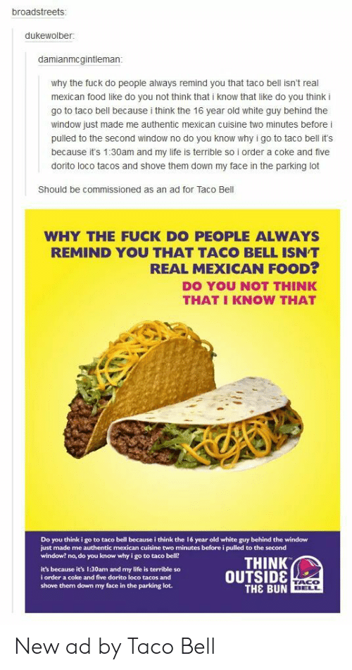 loco: broadstreets  dukewolber:  damianmcgintleman  why the fuck do people always remind you that taco bell isn't real  mexican food like do you not think that i know that like do you think i  go to taco bell because i think the 16 year old white guy behind the  window just made me authentic mexican cuisine two minutes before i  pulled to the second window no do you know why i go to taco bell it's  because it's 1:30am and my life is terrible so i order a coke and five  dorito loco tacos and shove them down my face in the parking lot  Should be commissioned as an ad for Taco Bell  WHY THE FUCK DO PEOPLE ALWAYS  REMIND YOU THAT TACO BELL ISNT  REAL MEXICAN FOOD?  DO YOU NOT THINK  THAT I KNOW THAT  Do you think i go to taco bell because i think the 16 year old white guy behind the window  just made me authentic mexican cuisine two minutes before i pulled to the second  window? no, do you know why i go to taco bell?  THINK  it's because it's 1:30am and my life is terrible so  i order a coke and five dorito loco tacos and  shove them down my face in the parking lot.  OUTSID8  THE BUN  TACO  BELL New ad by Taco Bell