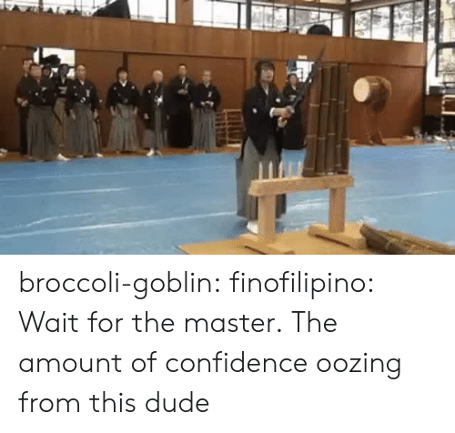 Confidence, Dude, and Tumblr: broccoli-goblin:  finofilipino:  Wait for the master.   The amount of confidence oozing from this dude