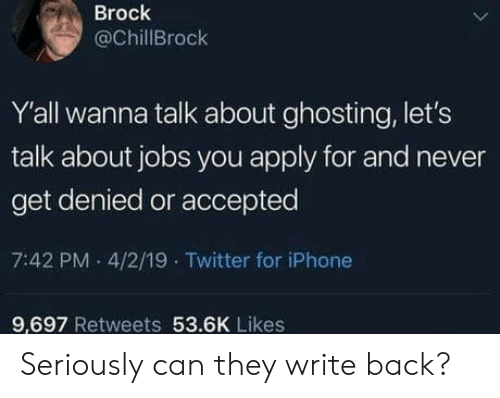 Iphone, Twitter, and Brock: Brock  @ChillBrock  Y'all wanna talk about ghosting, let's  talk about jobs you apply for and never  get denied or accepted  7:42 PM 4/2/19 Twitter for iPhone  9.697 Retweets 53.6K Likes Seriously can they write back?