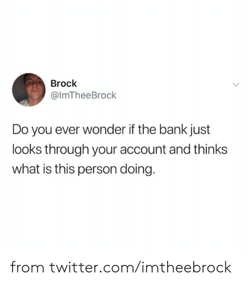 what is this: Brock  @ImTheeBrock  Do you ever wonder if the bank just  looks through your account and thinks  what is this person doing. from twitter.com/imtheebrock