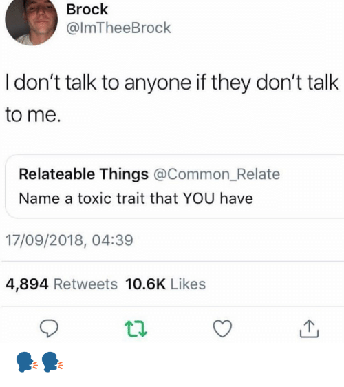 Don't Talk to Me: Brock  @lmTheeBrock  I don't talk to anyone if they don't talk  to me.  Relateable Things @Common_Relate  Name a toxic trait that YOU have  17/09/2018, 04:39  4,894 Retweets 10.6K Likes 🗣🗣