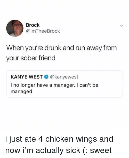 chicken wings: Brock  @lmTheeBrock  When you're drunk and run away from  your sober friend  KANYE WEST@kanyewest  I no longer have a manager. I can't be  managed i just ate 4 chicken wings and now i'm actually sick (: sweet