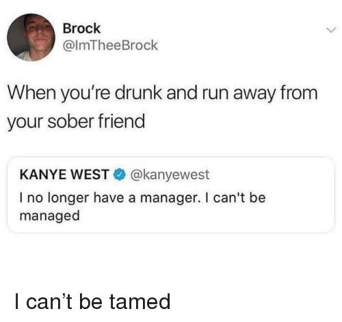Drunk, Kanye, and Run: Brock  @lmTheeBrock  When you're drunk and run away from  your sober friend  KANYE WEST@kanyewest  I no longer have a manager. I can't be  managed I can't be tamed