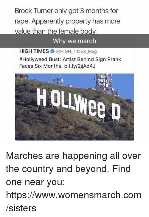 Hollie: Brock Turner only got 3 months for  rape. Apparently property has more  value than the female bod  Why we march  HIGH TIMES @HIGH TIMES Mag  #Holly weed Bust: Artist Behind Sign Prank  Faces Six Months. bit.ly/2jjAd4J Marches are happening all over the country and beyond. Find one near you: https://www.womensmarch.com/sisters