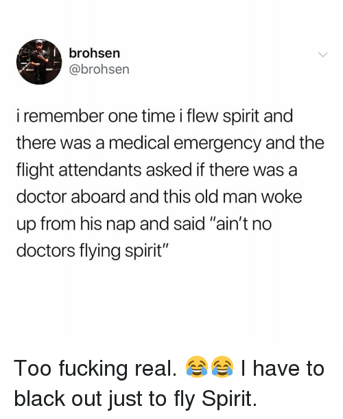 """Doctor, Fucking, and Memes: brohsen  @brohsen  iremember one time i flew spirit and  there was a medical emergency and the  flight attendants asked if there was a  doctor aboard and this old man woke  up from his nap and said """"ain't no  doctors flying spirit"""" Too fucking real. 😂😂 I have to black out just to fly Spirit."""