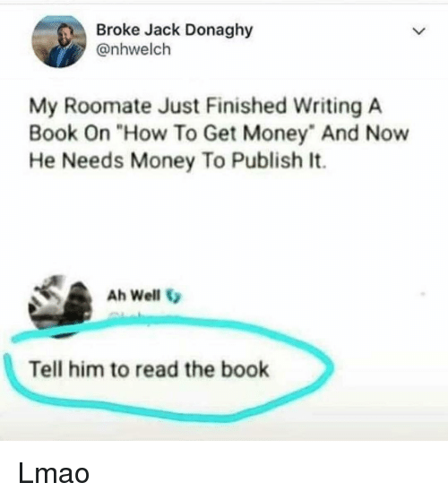 "Roomate: Broke Jack Donaghy  @nhwelch  My Roomate Just Finished Writing A  Book On ""How To Get Money"" And Now  He Needs Money To Publish It.  Ah Well  Tell him to read the book Lmao"