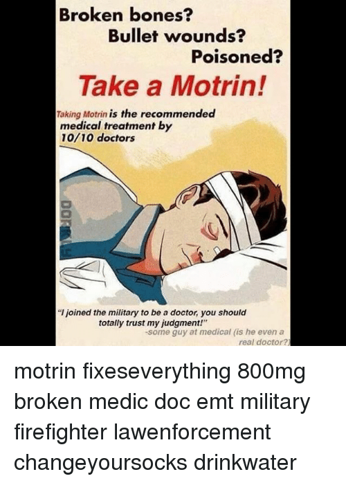 """Emt: Broken bones?  Bullet wounds?  Poisoned?  Take a Motrin!  Taking Motrin is the recommended  medical treatment by  10/10 doctors  """"l joined the military to be a doctor, you should  totally trust my judgment!""""  -some guy at medical (is he even a  real doctor? motrin fixeseverything 800mg broken medic doc emt military firefighter lawenforcement changeyoursocks drinkwater"""