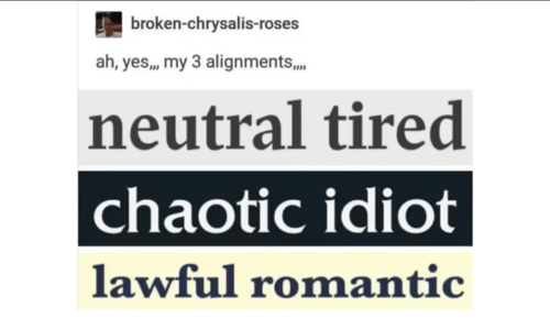 Idiot: broken-chrysalis-roses  ah, yes,, my 3 alignments,.  neutral tired  chaotic idiot  lawful romantic