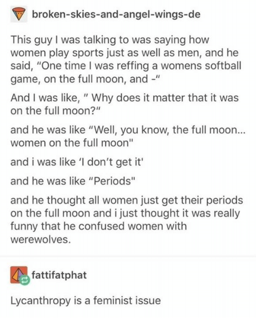 "Confused, Funny, and Memes: broken-skies-and-angel-wings-de  This guy I was talking to was saying how  women play sports just as well as men, and he  said, ""One time I was reffing a womens softball  game, on the full moon, and -""  And I was like, "" Why does it matter that it was  on the full moon?""  and he was like ""Well, you know, the full moon...  women on the full moon""  and i was like 'I don't get it'  and he was like ""Periods""  and he thought all women just get their periods  on the full moon and i just thought it was really  funny that he confused women with  werewolves.  fattifatphat  Lycanthropy is a feminist issue"