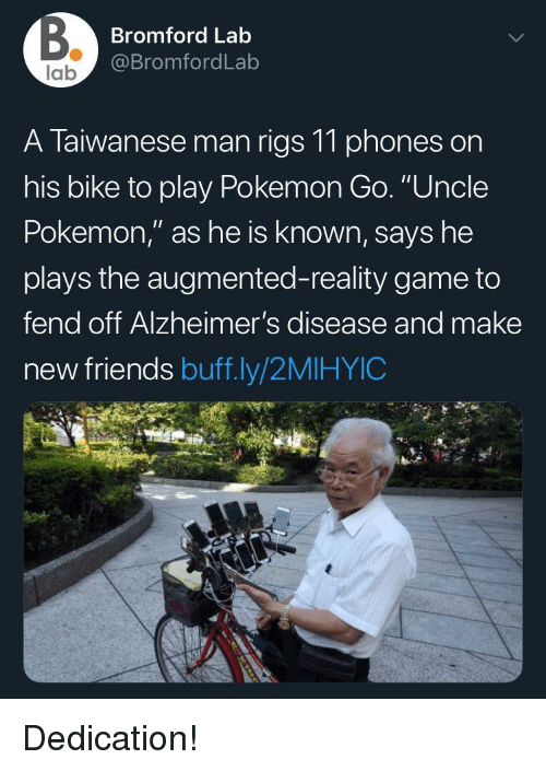 """Friends, Pokemon, and Alzheimer's: Bromford Lab  @BromfordLab  lab  A Taiwanese man rigs 11 phones on  his bike to play Pokemon Go. """"Uncle  Pokemon,"""" as he is known, says he  plays the augmented-reality game to  fend off Alzheimer's disease and make  new friends buff.ly/2MIHYIC Dedication!"""