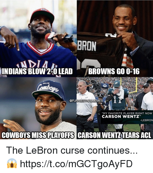 """Dallas Cowboys, Browns, and Dallas: BRON  INDIANS  ' BLOW2:0 LEAD  /BROWNS GO 0-16  DALLAS  @FUIT ES 4 İİ  :A """"MY FAVORITE PLAYER RIGHT NOW  CARSON WENTZ""""  LEBRON  COWBOYS MISSPLAYOFFS CARSON WENTZTEARS ACL The LeBron curse continues...😱 https://t.co/mGCTgoAyFD"""