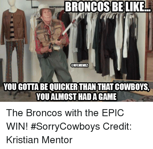 Epic Wins: BRONCOS BE LIKE  @NFLMEMEZ  YOU GOTTA BE QUICKERTHAN THATCOWBOYS.  YOU ALMOST HADA GAME The Broncos with the EPIC WIN! #SorryCowboys Credit: Kristian Mentor