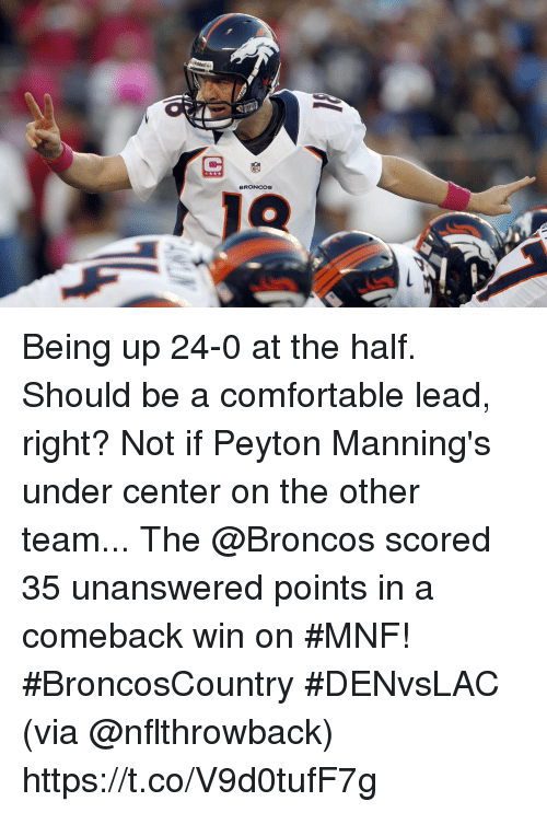 Comfortable, Memes, and Broncos: BRONCOS Being up 24-0 at the half. Should be a comfortable lead, right?  Not if Peyton Manning's under center on the other team... The @Broncos scored 35 unanswered points in a comeback win on #MNF! #BroncosCountry #DENvsLAC (via @nflthrowback) https://t.co/V9d0tufF7g