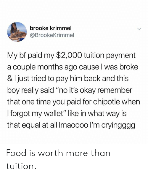 "Chipotle, Dank, and Food: brooke krimmel  @BrookeKrimmel  My bf paid my $2,000 tuition payment  a couple months ago cause l was broke  & I just tried to pay him back and this  boy really said ""no it's okay remember  that one time you paid for chipotle when  I forgot my wallet"" like in what way is  that equal at all Imaoooo I'm cryingggg Food is worth more than tuition."