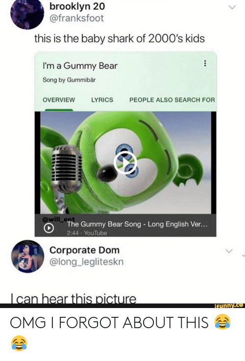 Funny, Omg, and youtube.com: brooklyn 20  @franksfoot  this is the baby shark of 2000's kids  I'm a Gummy Bear  Song by Gummibär  OVERVIEW  LYRICS  PEOPLE ALSO SEARCH FOR  will _ent  The Gummy Bear Song - Long English Ver..  2:44 YouTube  Corporate Dom  @long_legliteskn  funny.ce OMG I FORGOT ABOUT THIS 😂 😂