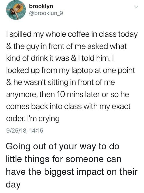 Crying, Brooklyn, and Coffee: brooklyn  @brooklun_9  I spilled my whole coffee in class today  & the guy in front of me asked what  kind of drink it was & I told him. l  looked up from my laptop at one point  & he wasn't sitting in front of me  anymore, then 10 mins later or so he  comes back into class with my exact  order. I'm crying  9/25/18, 14:15 Going out of your way to do little things for someone can have the biggest impact on their day