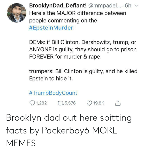 Bill Clinton, Dad, and Dank: BrooklynDad_Defiant! @mmpadel.... 6h  Here's the MAJOR difference between  people commenting on the  #EpsteinMurder:  DEMS: if Bill Clinton, Dershowitz, trump,  ANYONE is guilty, they should go to prison  FOREVER for murder & rape.  trumpers: Bill Clinton is guilty, and he killed  Epstein to hide it.  #TrumpBodyCount  1,282  15,576  19.8K Brooklyn dad out here spitting facts by Packerboy6 MORE MEMES