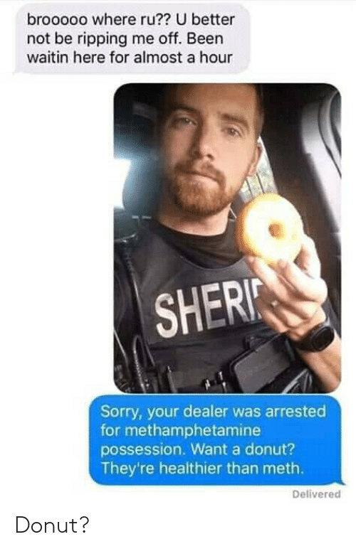 Sorry, Been, and Meth: brooooo where ru?? U better  not be ripping me off. Been  waitin here for almost a hour  SHERI  Sorry, your dealer was arrested  for methamphetamine  possession. Want a donut?  They're healthier than meth.  Delivered Donut?
