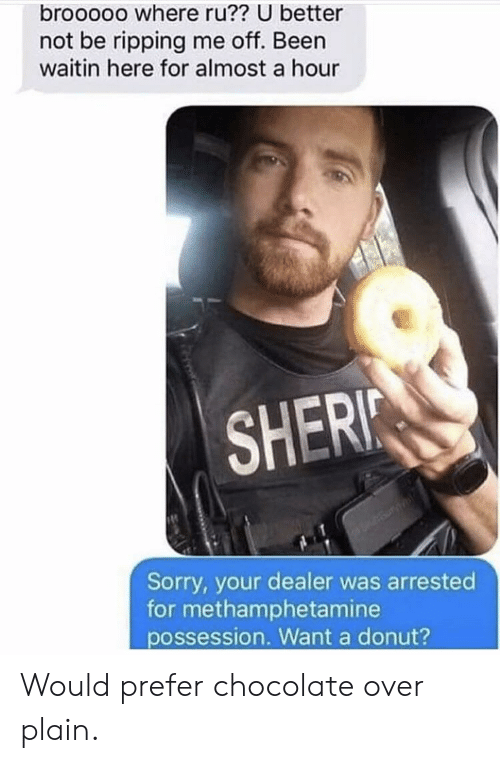Sorry, Chocolate, and Been: brooooo where ru?? U better  not be ripping me off. Been  waitin here for almost a hour  SHERI  Sorry, your dealer was arrested  for methamphetamine  possession. Want a donut? Would prefer chocolate over plain.