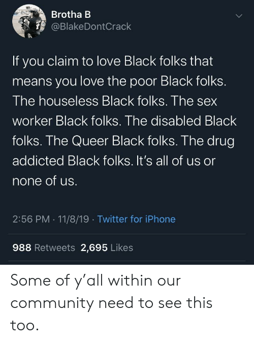 Addicted: Brotha B  @BlakeDontCrack  If you claim to love Black folks that  means you love the poor Black folks.  The houseless Black folks. The sex  worker Black folks. The disabled Black  folks. The Queer Black folks. The drug  addicted Black folks. It's all of us or  none of us.  2:56 PM 11/8/19 Twitter for iPhone  988 Retweets 2,695 Likes Some of y'all within our community need to see this too.