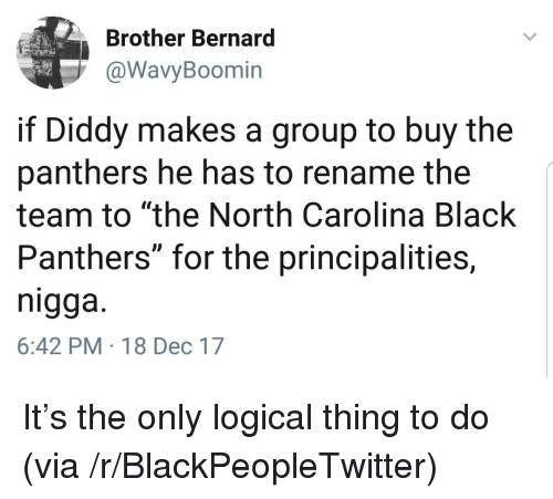 """Black Panthers: Brother Bernard  @WavyBoomin  if Diddy makes a group to buy the  panthers he has to rename the  team to """"the North Carolina Black  Panthers"""" for the principalities,  nigga.  6:42 PM-18 Dec 17 <p>It&rsquo;s the only logical thing to do (via /r/BlackPeopleTwitter)</p>"""