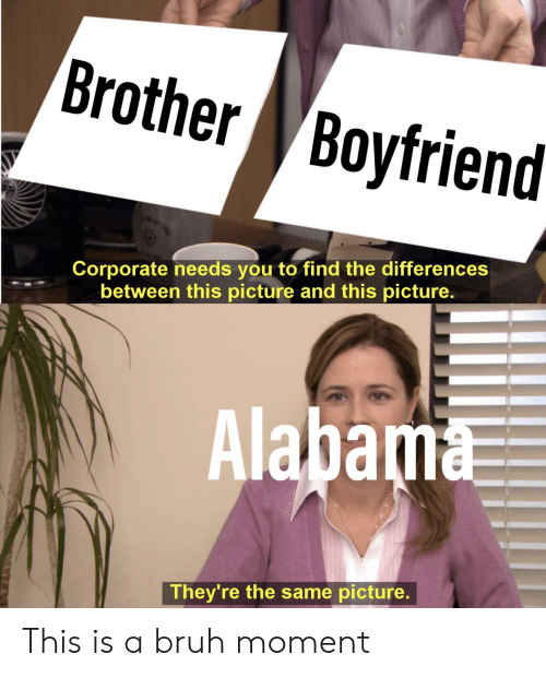 Bruh, Alabama, and Boyfriend: Brother Boyfriend  Corporate needs you to find the differences  between this picture and this picture.  Alabama  They're the same picture. This is a bruh moment