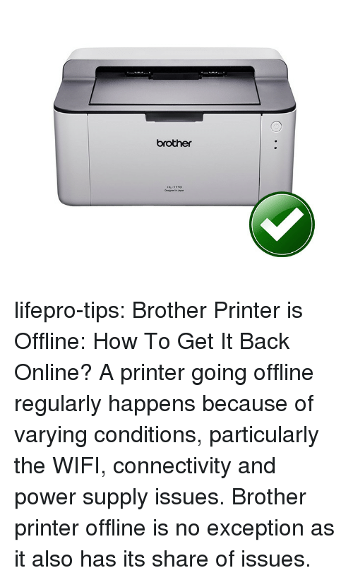 power supply: brother lifepro-tips:  Brother Printer is Offline: How To Get It Back Online?     A printer going offline regularly  happens because of varying conditions, particularly the WIFI,  connectivity and power supply issues. Brother printer offline is no exception as it also has its share of issues.