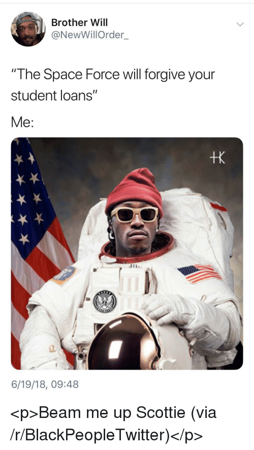 """Blackpeopletwitter, Loans, and Space: Brother Will  @NewWillOrder  The Space Force will forgive your  student loans""""  Me:  tk  a.  6/19/18, 09:48 <p>Beam me up Scottie (via /r/BlackPeopleTwitter)</p>"""