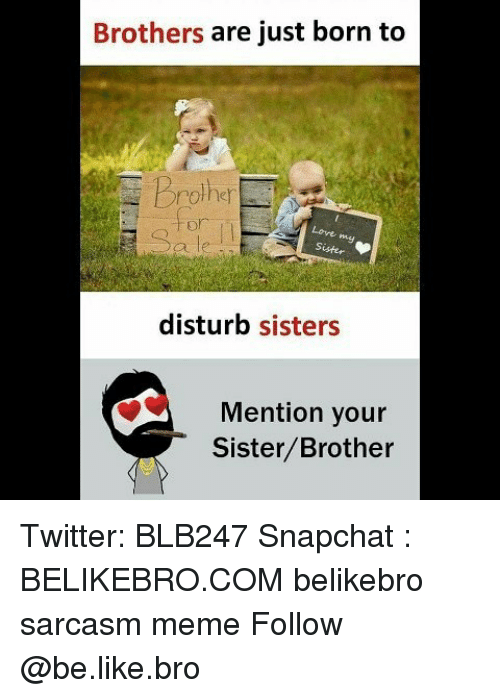 Be Like, Love, and Meme: Brothers are just born to  prother  for  Love  Sister  disturb sisters  Mention your  Sister/Brother Twitter: BLB247 Snapchat : BELIKEBRO.COM belikebro sarcasm meme Follow @be.like.bro