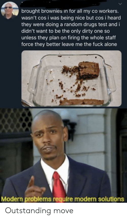 Co Workers: brought brownies in for all my co workers.  wasn't cos i was being nice but cos i heard  they were doing a random drugs test and i  didn't want to be the only dirty one so  unless they plan on firing the whole staff  force they better leave me the fuck alone  Modern problems require modern solutions Outstanding move