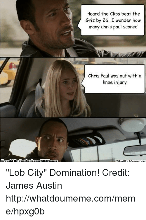 """knee injury: Brought Bue Facebook.com/NBAMe  Heard the Clips beat the  Griz by 26...I wonder how  many chris paul scored  Chris Paul was out with a  knee injury  WhatIOUMenne.com """"Lob City"""" Domination! Credit: James Austin  http://whatdoumeme.com/meme/hpxg0b"""