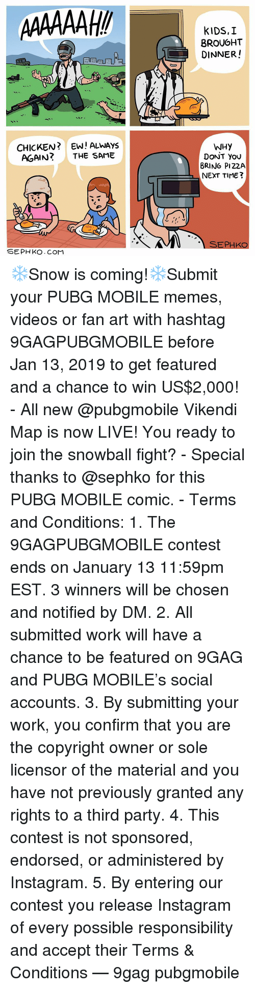 9gag, Instagram, and Memes: BROUGHT  DINNER!  sae  CHICKEN?EW! ALWAYS  AGAIN? THE SAME  WHY  DoNT You  BRING PI22A  NEXT TIME?  SEPHKO  SEPH KO. CoMM ❄️Snow is coming!❄️Submit your PUBG MOBILE memes, videos or fan art with hashtag 9GAGPUBGMOBILE before Jan 13, 2019 to get featured and a chance to win US$2,000! - All new @pubgmobile Vikendi Map is now LIVE! You ready to join the snowball fight? - Special thanks to @sephko for this PUBG MOBILE comic. - Terms and Conditions: 1. The 9GAGPUBGMOBILE contest ends on January 13 11:59pm EST. 3 winners will be chosen and notified by DM. 2. All submitted work will have a chance to be featured on 9GAG and PUBG MOBILE's social accounts. 3. By submitting your work, you confirm that you are the copyright owner or sole licensor of the material and you have not previously granted any rights to a third party. 4. This contest is not sponsored, endorsed, or administered by Instagram. 5. By entering our contest you release Instagram of every possible responsibility and accept their Terms & Conditions — 9gag pubgmobile