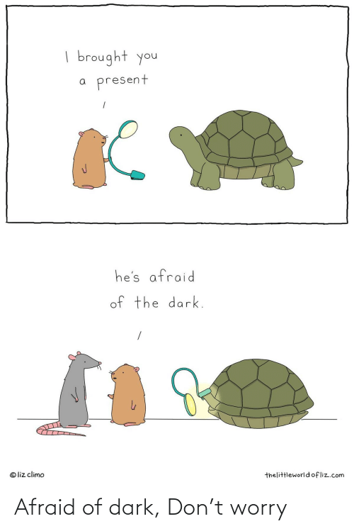 present: | brought you  present  he's afraid  of the dark.  © liz climo  thelittleworldofliz.com Afraid of dark, Don't worry