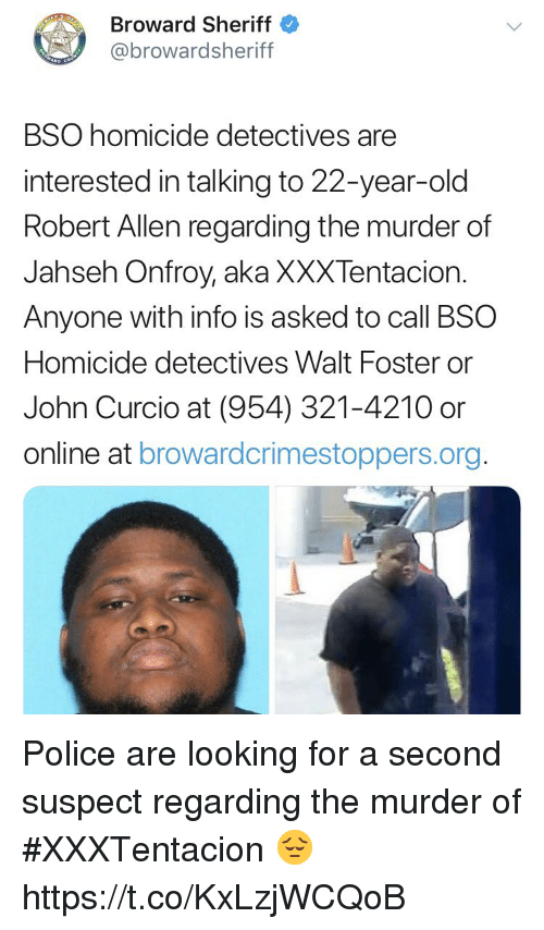Police, Old, and Murder: Broward Sheriff  @browardsheriff  BSO homicide detectives are  interested in talking to 22-year-old  Robert Allen regarding the murder of  Jahseh Onfroy, aka XXXTentacion.  Anyone with info is asked to call BSO  Homicide detectives Walt Foster or  John Curcio at (954) 321-4210 or  online at browardcrimestoppers.org Police are looking for a second suspect regarding the murder of #XXXTentacion 😔 https://t.co/KxLzjWCQoB