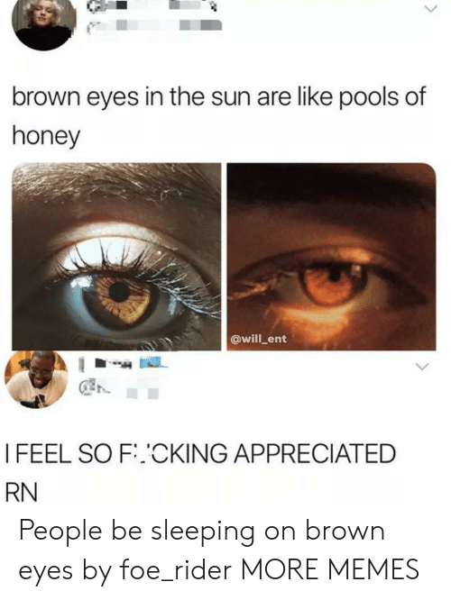 Dank, Memes, and Target: brown eyes in the sun are like p0ols of  honey  @will ent  I FEEL SO F.CKING APPRECIATED  RN People be sleeping on brown eyes by foe_rider MORE MEMES
