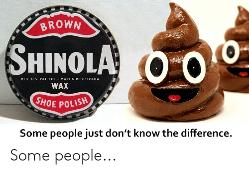 Funny, Marca, and Shoe: BROWN  SHINOLA O O  REG. U. S. PAT OFF MARCA REGISTRADA  WAX  SHOE POLISH  Some people just don't know the difference Some people...